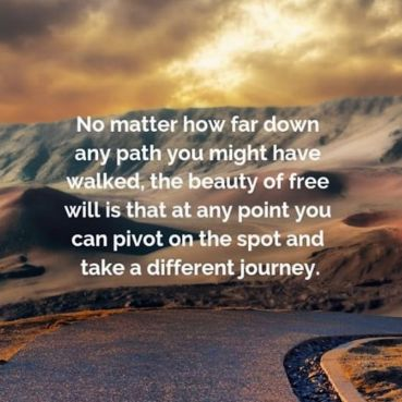 Image result for No matter how far down any path you might have walked, the beauty of free will is that at any point you can PIVOT on the spot and take a  different journey.
